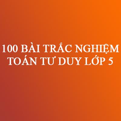 100 BÀI TRẮC NGHIỆM TOÁN TƯ DUY LỚP 5