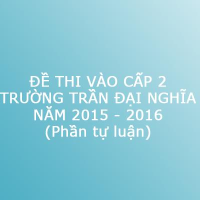 Đề thi vào trường cấp 2 Trần Đại Nghĩa (TP. Hồ Chí Minh) năm 2015 - 2016 - Phần tự luận