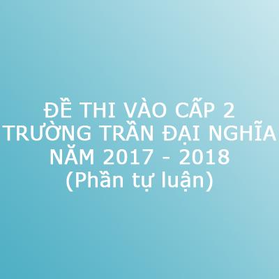 Đề thi vào trường cấp 2 Trần Đại Nghĩa (TP. Hồ Chí Minh) năm 2017 - 2018 - Phần tự luận