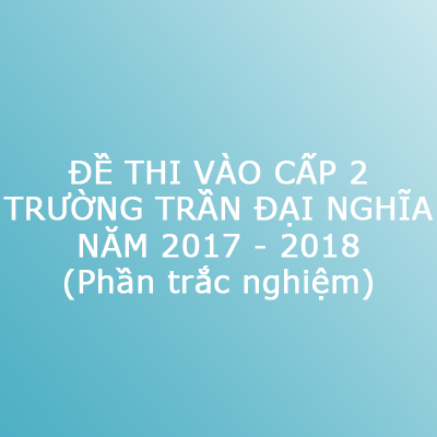Đề thi vào trường cấp 2 Trần Đại Nghĩa (TP. Hồ Chí Minh) năm 2017 - 2018 - Phần trắc nghiệm
