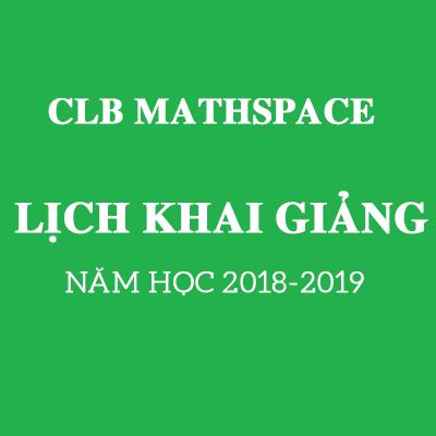 LỊCH KHAI GIẢNG CÁC LỚP NĂM HỌC 2018 - 2019 CLB MATHSPACE