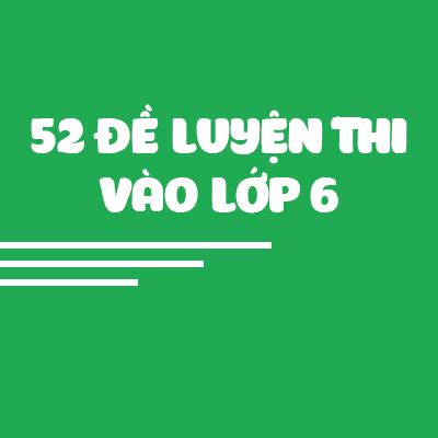 52 ĐỀ THI TOÁN VÀO LỚP 6