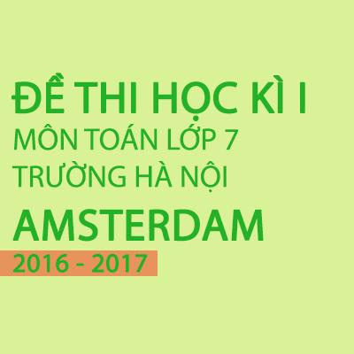Hướng dẫn giải đề thi toán học kì 1 lớp 7 năm 2016- 2017 trường Hà Nội Amsterdam