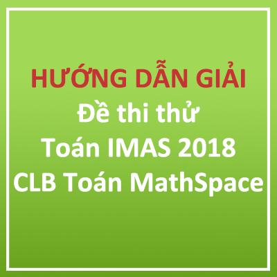 Video Hướng dẫn giải đề thi thử Toán IMAS năm 2018 CLB Toán MathSpace