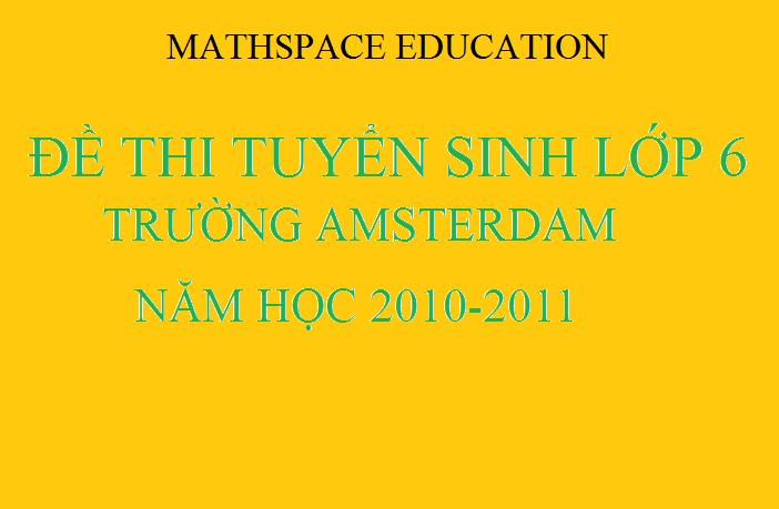 Đề thi tuyển sinh lớp 6 trường Amsterdam 2010 - 2011 và đáp án