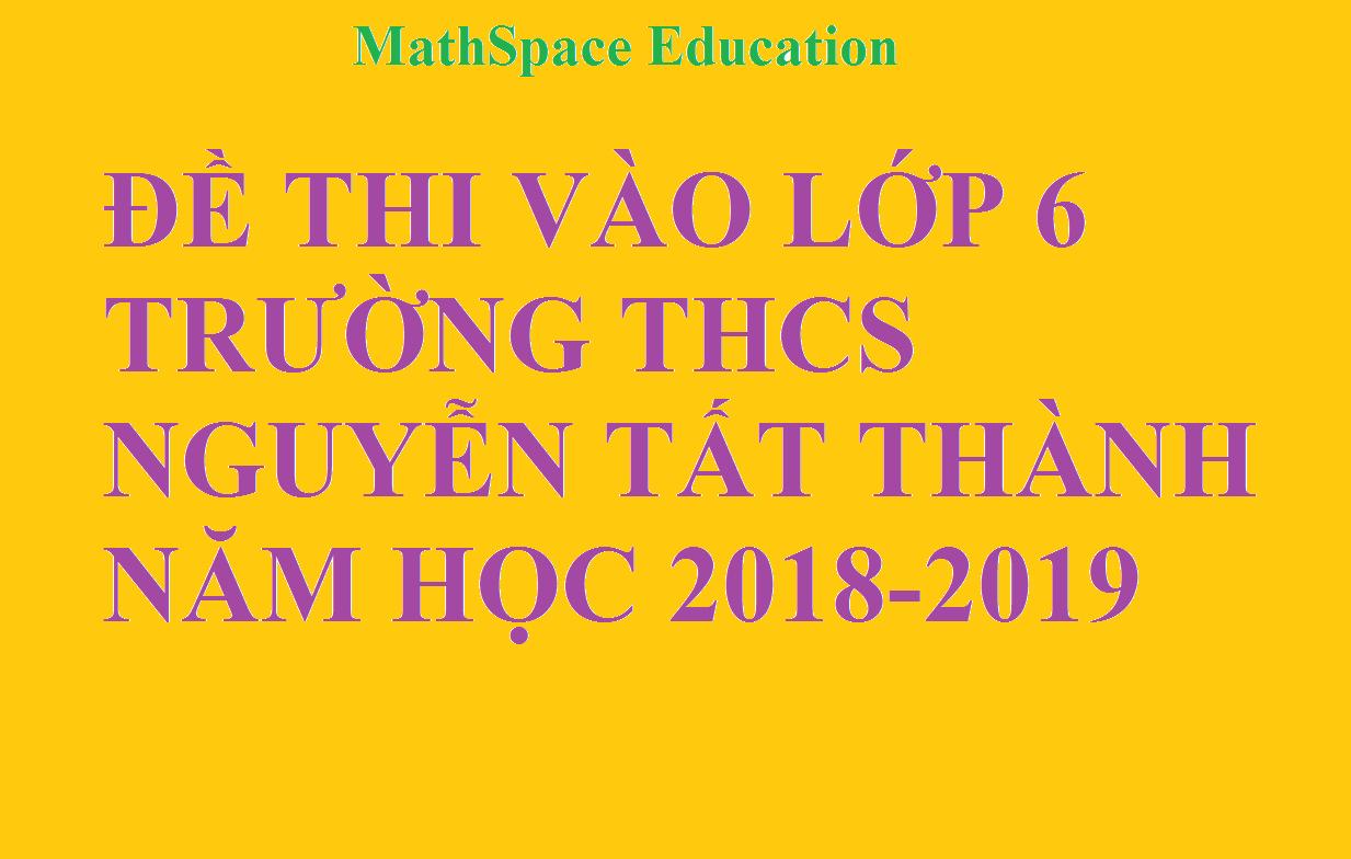 ĐỀ THI VÀO LỚP 6 TRƯỜNG THCS NGUYỄN TẤT THÀNH NĂM HỌC 2018-2019