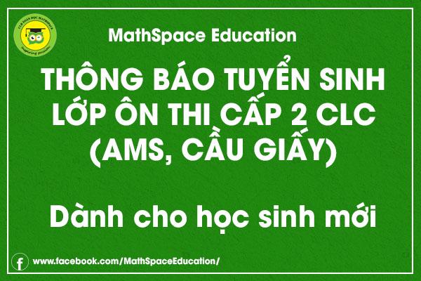 THÔNG BÁO TUYỂN SINH LỚP ÔN THI CẤP 2 CLC (AMS, CẦU GIẤY) (Dành cho học sinh mới - ngoài CLB MathSpace)