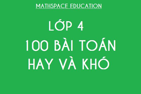 100 BÀI TOÁN HAY VÀ KHÓ LỚP 4
