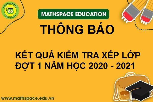 THÔNG BÁO KẾT QỦA KIỂM TRA XẾP LỚP ĐỢT 1 NĂM HỌC 2020 - 2021 TẠI CLB MATHSPACE