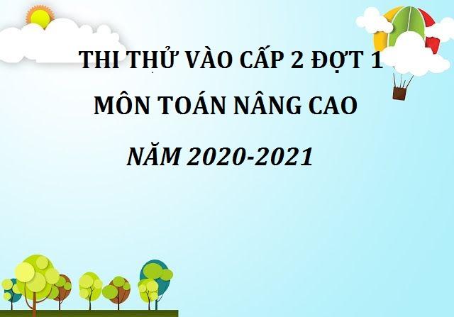 ĐỀ THI THỬ TOÁN NÂNG CAO VÀO CẤP 2 ĐỢT 1 NĂM 2020