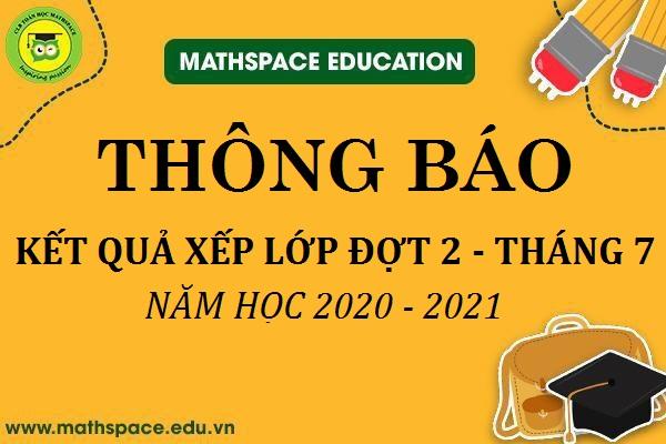 THÔNG BÁO KẾT QỦA KIỂM TRA XẾP LỚP ĐỢT 2 THÁNG 7  NĂM HỌC 2020 - 2021 TẠI CLB MATHSPACE